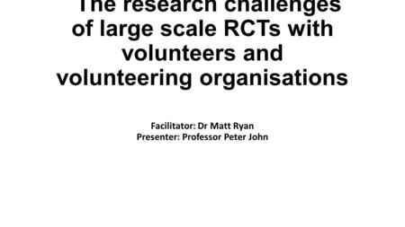 The research challenges of large scale RCTs with volunteers and volunteering organisations Facilitator: Dr Matt Ryan Presenter: Professor Peter John.