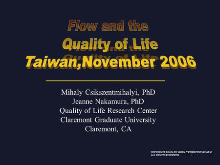 Mihaly Csikszentmihalyi, PhD Jeanne Nakamura, PhD Quality of Life Research Center Claremont Graduate University Claremont, CA COPYRIGHT © 2006 BY MIHALY.