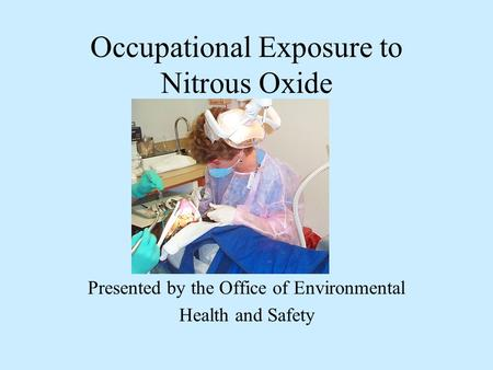 Occupational Exposure to Nitrous Oxide Presented by the Office of Environmental Health and Safety.