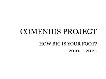 COMENIUS PROJE C T HOW BIG IS YOUR FOOT? 2010. – 2012.
