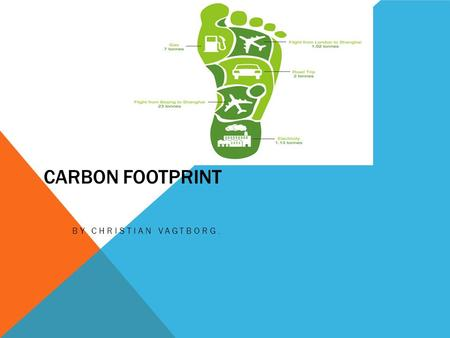 CARBON FOOTPRINT BY CHRISTIAN VAGTBORG.. WHAT IS IN A CARBON FOOTPRINT Carbon is a gas However, the total carbon footprint cannot be calculated because.