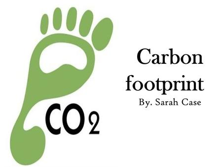 Carbon footprint By. Sarah Case. What is a Carbon Footprint?: A measurement of the effect of a project on the climate in terms of the amount of carbon.