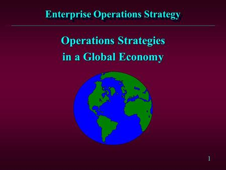 1 Enterprise Operations Strategy Operations Strategies in a Global Economy.