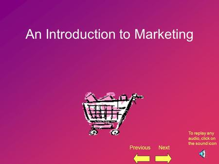 1 An Introduction to Marketing Previous Next To replay any audio, click on the sound icon.