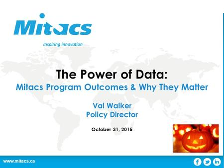 Www.mitacs.ca The Power of Data: Mitacs Program Outcomes & Why They Matter Val Walker Policy Director October 31, 2015.