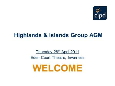 Highlands & Islands Group AGM Thursday 28 th April 2011 Eden Court Theatre, Inverness WELCOME.