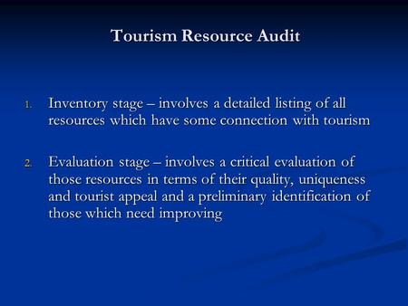 Tourism Resource Audit 1. Inventory stage – involves a detailed listing of all resources which have some connection with tourism 2. Evaluation stage –