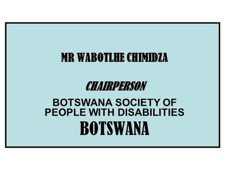 MR WABOTLHE CHIMIDZA CHAIRPERSON BOTSWANA SOCIETY OF PEOPLE WITH DISABILITIES BOTSWANA.