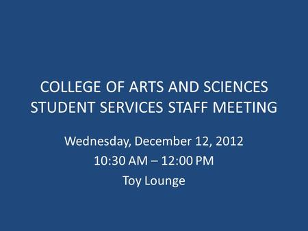 COLLEGE OF ARTS AND SCIENCES STUDENT SERVICES STAFF MEETING Wednesday, December 12, 2012 10:30 AM – 12:00 PM Toy Lounge.