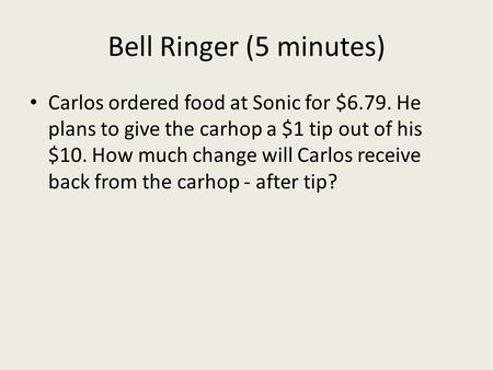 Bell Ringer (5 minutes) Carlos ordered food at Sonic for $6.79. He plans to give the carhop a $1 tip out of his $10. How much change will Carlos receive.