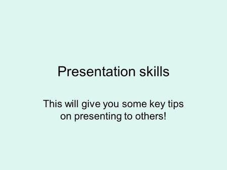 Presentation skills This will give you some key tips on presenting to others!