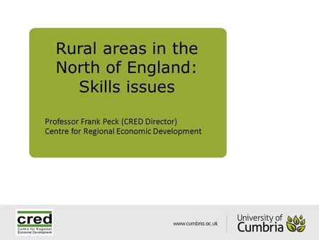 Rural areas in the North of England: Skills issues Professor Frank Peck (CRED Director) Centre for Regional Economic Development.