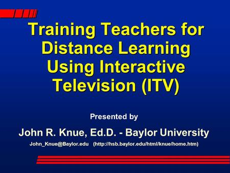 Training Teachers for Distance Learning Using Interactive Television (ITV) Presented by John R. Knue, Ed.D. - Baylor University (http://hsb.baylor.edu/html/knue/home.htm)