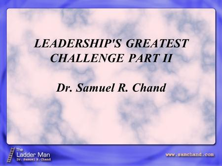 LEADERSHIP'S GREATEST CHALLENGE PART II Dr. Samuel R. Chand.