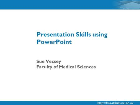 Sue Vecsey Faculty of Medical Sciences Presentation Skills using PowerPoint.