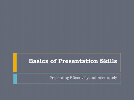 Basics of Presentation Skills Presenting Effectively and Accurately.