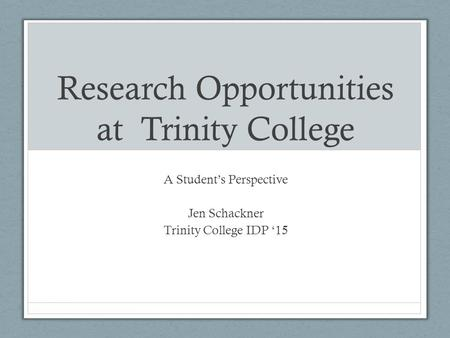 Research Opportunities at Trinity College A Student's Perspective Jen Schackner Trinity College IDP '15.