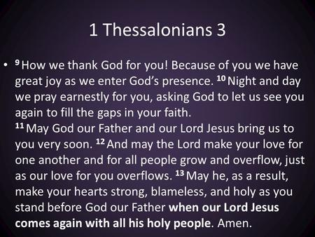 1 Thessalonians 3 9 How we thank God for you! Because of you we have great joy as we enter God's presence. 10 Night and day we pray earnestly for you,