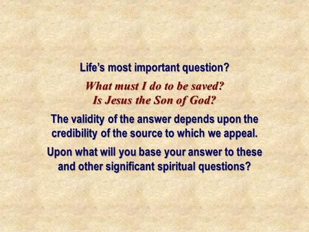 Life's most important question? What must I do to be saved? Is Jesus the Son of God? The validity of the answer depends upon the credibility of the source.