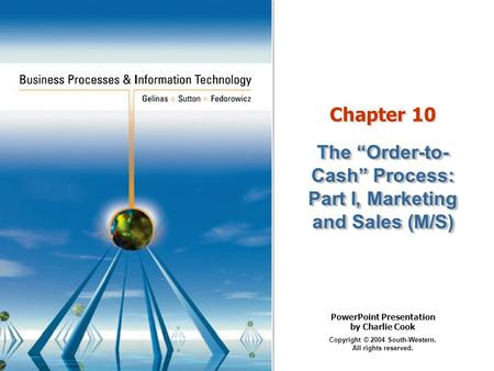 "PowerPoint Presentation by Charlie Cook Copyright © 2004 South-Western. All rights reserved. Chapter 10 The ""Order-to- Cash"" Process: Part I, Marketing."