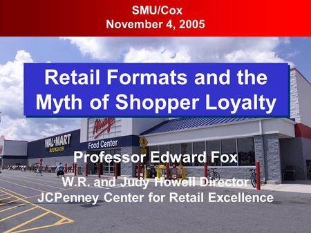 Retail Formats and the Myth of Shopper Loyalty SMU/Cox November 4, 2005 Professor Edward Fox W.R. and Judy Howell Director JCPenney Center for Retail Excellence.