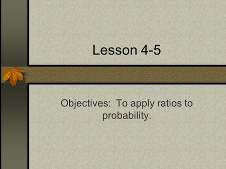 Lesson 4-5 Objectives: To apply ratios to probability.