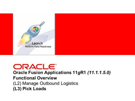 Oracle Fusion Applications 11gR1 (11.1.1.5.0) Functional Overview (L2) Manage Outbound Logistics (L3) Pick Loads.
