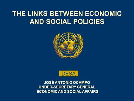 THE LINKS BETWEEN ECONOMIC AND SOCIAL POLICIES JOSÉ ANTONIO OCAMPO UNDER-SECRETARY GENERAL ECONOMIC AND SOCIAL AFFAIRS.