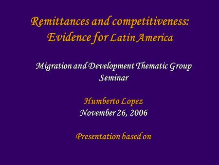 Remittances and competitiveness: Evidence for Latin America Migration and Development Thematic Group Seminar Humberto Lopez November 26, 2006 Presentation.