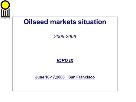 Oilseed markets situation 2005-2006 IOPD IX June 16-17,2006 San Francisco.
