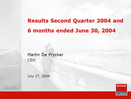26 July 04, page 1 Company Confidential Results Second Quarter 2004 and 6 months ended June 30, 2004 Martin De Prycker CEO July 27, 2004.