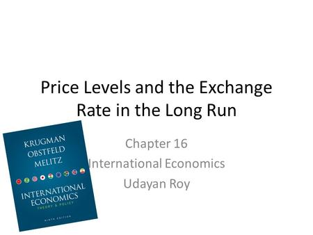 Price Levels and the Exchange Rate in the Long Run Chapter 16 International Economics Udayan Roy.