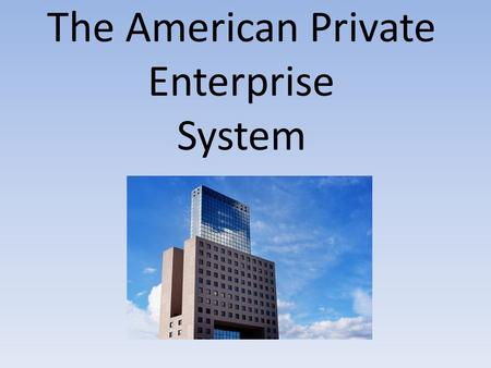 The American Private Enterprise System. Part I How America Is Organized to Do Business.