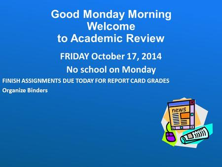 Good Monday Morning Welcome to Academic Review FRIDAY October 17, 2014 No school on Monday FINISH ASSIGNMENTS DUE TODAY FOR REPORT CARD GRADES Organize.