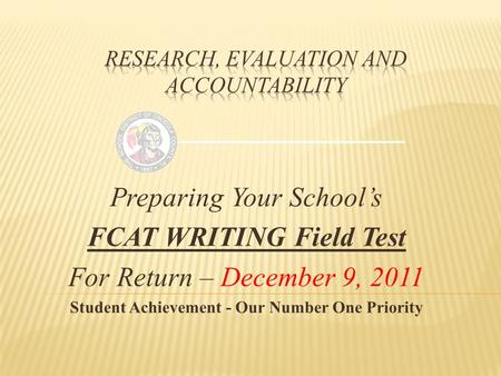 Preparing Your School's FCAT WRITING Field Test For Return – December 9, 2011 Student Achievement - Our Number One Priority.