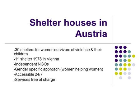 Shelter houses in Austria 30 shelters for women survivors of violence & their children 1 st shelter 1978 in Vienna Independent NGOs Gender specific approach.