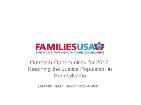 Outreach Opportunities for 2015: Reaching the Justice Population in Pennsylvania Elizabeth Hagan, Senior Policy Analyst.