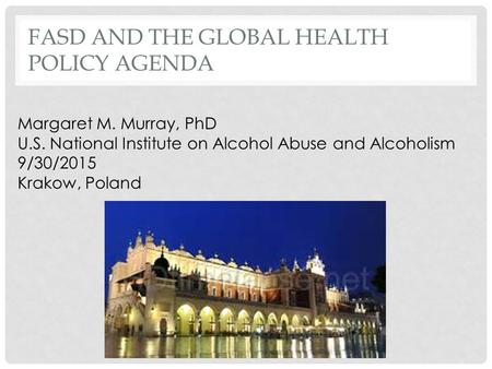 FASD AND THE GLOBAL HEALTH POLICY AGENDA Margaret M. Murray, PhD U.S. National Institute on Alcohol Abuse and Alcoholism 9/30/2015 Krakow, Poland.
