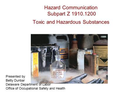 Hazard Communication Subpart Z 1910.1200 Toxic and Hazardous Substances Presented by Betty Dunbar Delaware Department of Labor Office of Occupational Safety.
