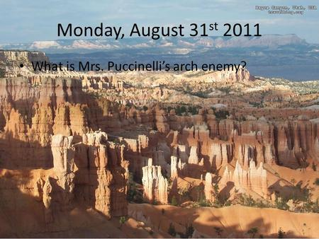 Monday, August 31 st 2011 What is Mrs. Puccinelli's arch enemy?