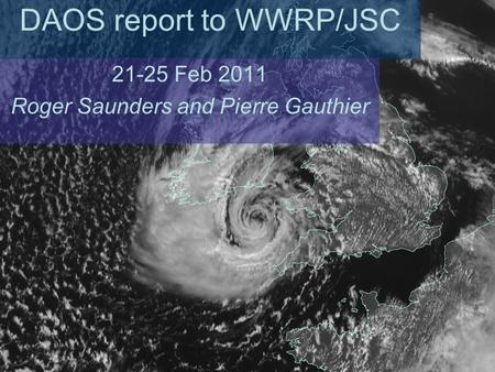DAOS report to WWRP/JSC 21-25 Feb 2011 Roger Saunders and Pierre Gauthier.