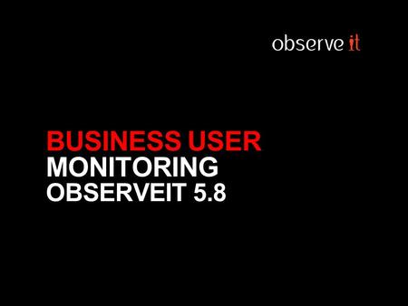 BUSINESS USER MONITORING OBSERVEIT 5.8. Firewall IDS IAM SIEM Business Users IT Users USERS ARE GATEWAYS OF RISK Contractors Systems AppsData.