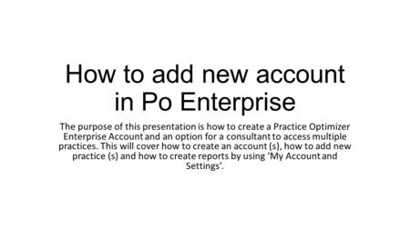 How to add new account in Po Enterprise The purpose of this presentation is how to create a Practice Optimizer Enterprise Account and an option for a consultant.