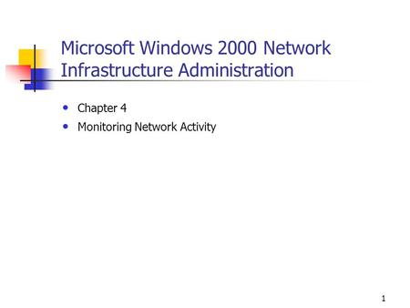 1 Microsoft Windows 2000 Network Infrastructure Administration Chapter 4 Monitoring Network Activity.