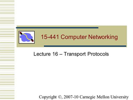 15-441 Computer Networking Lecture 16 – Transport Protocols Copyright ©, 2007-10 Carnegie Mellon University.