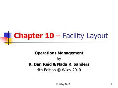 © Wiley 20101 Chapter 10 – Facility Layout Operations Management by R. Dan Reid & Nada R. Sanders 4th Edition © Wiley 2010.