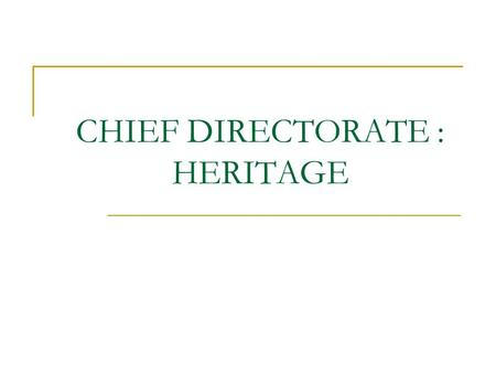 CHIEF DIRECTORATE : HERITAGE. TWO DIRECTORATES 1. Institutional Development Heritage Institutions & Policy Legacy Project 2. Living/Intangible Heritage.