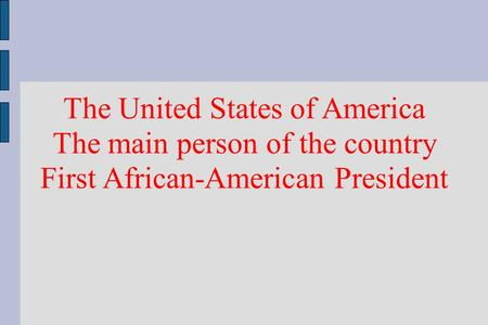 The United States of America The main person of the country First African-American President.