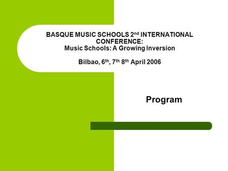 BASQUE MUSIC SCHOOLS 2 nd INTERNATIONAL CONFERENCE: Music Schools: A Growing Inversion Bilbao, 6 th, 7 th 8 th April 2006 Program.