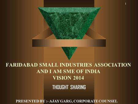 1 FARIDABAD SMALL INDUSTRIES ASSOCIATION AND I AM SME OF INDIA VISION 2014 THOUGHT SHARING PRESENTED BY :- AJAY GARG, CORPORATE COUNSEL.